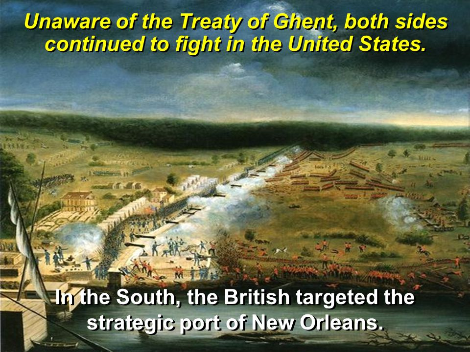 Unaware of the Treaty of Ghent, both sides continued to fight in the United States. In the South, the British targeted the strategic port of New Orlea