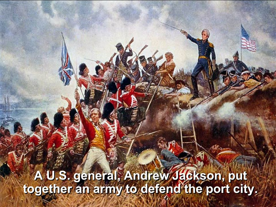 A U.S. general, Andrew Jackson, put together an army to defend the port city.