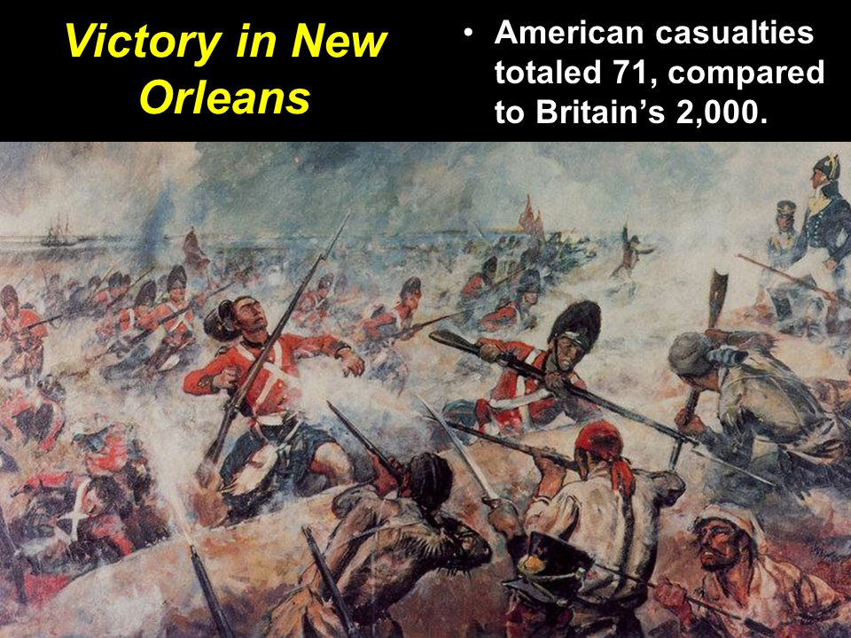Victory in New Orleans American casualties totaled 71, compared to Britain's 2,000.