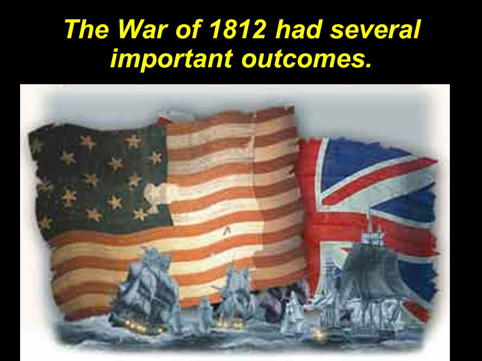 The War of 1812 had several important outcomes.