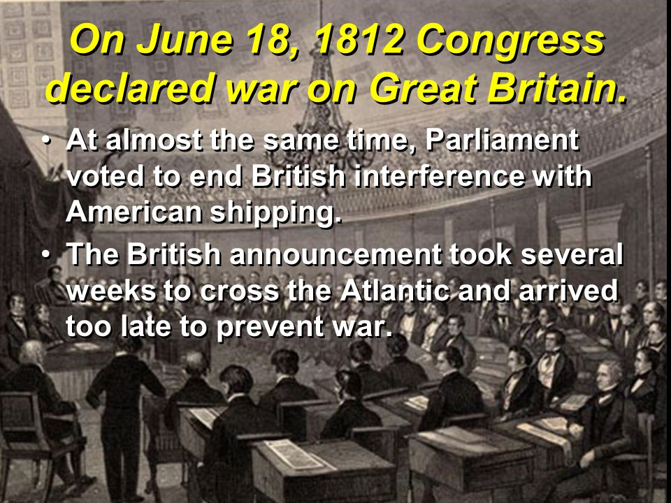 On June 18, 1812 Congress declared war on Great Britain. At almost the same time, Parliament voted to end British interference with American shipping.