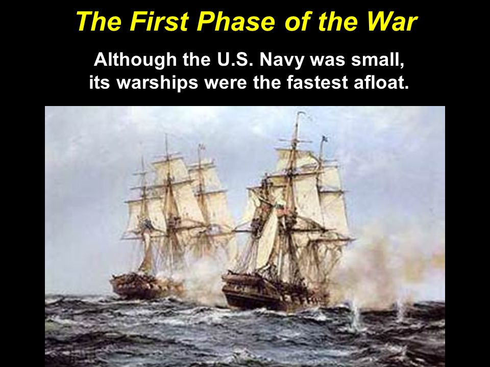 The First Phase of the War Although the U.S. Navy was small, its warships were the fastest afloat.