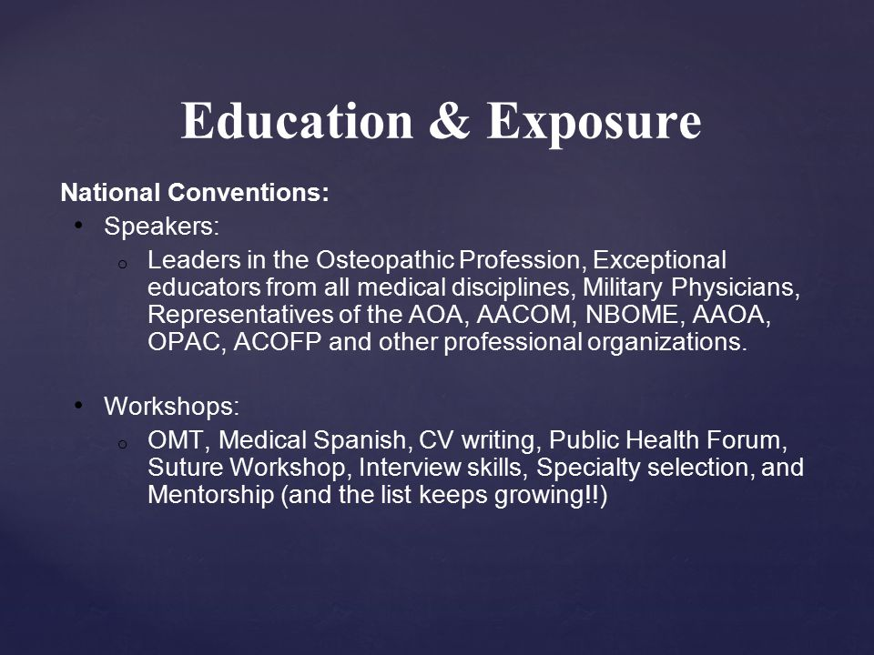 Education & Exposure National Conventions: Speakers: o Leaders in the Osteopathic Profession, Exceptional educators from all medical disciplines, Military Physicians, Representatives of the AOA, AACOM, NBOME, AAOA, OPAC, ACOFP and other professional organizations.