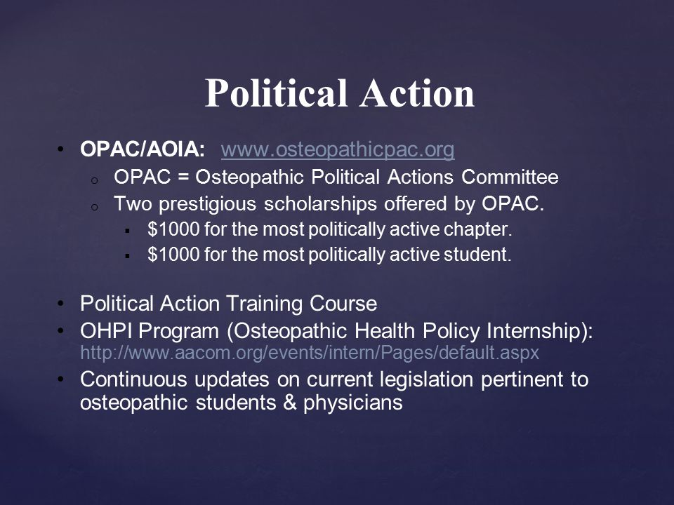 Political Action OPAC/AOIA: www.osteopathicpac.org o OPAC = Osteopathic Political Actions Committee o Two prestigious scholarships offered by OPAC.