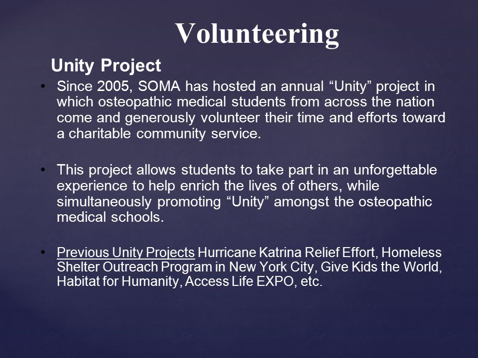 Volunteering Unity Project Since 2005, SOMA has hosted an annual Unity project in which osteopathic medical students from across the nation come and generously volunteer their time and efforts toward a charitable community service.