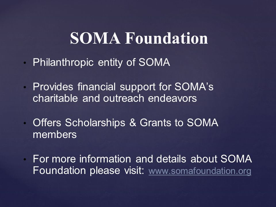 SOMA Foundation Philanthropic entity of SOMA Provides financial support for SOMA's charitable and outreach endeavors Offers Scholarships & Grants to SOMA members For more information and details about SOMA Foundation please visit: www.somafoundation.org