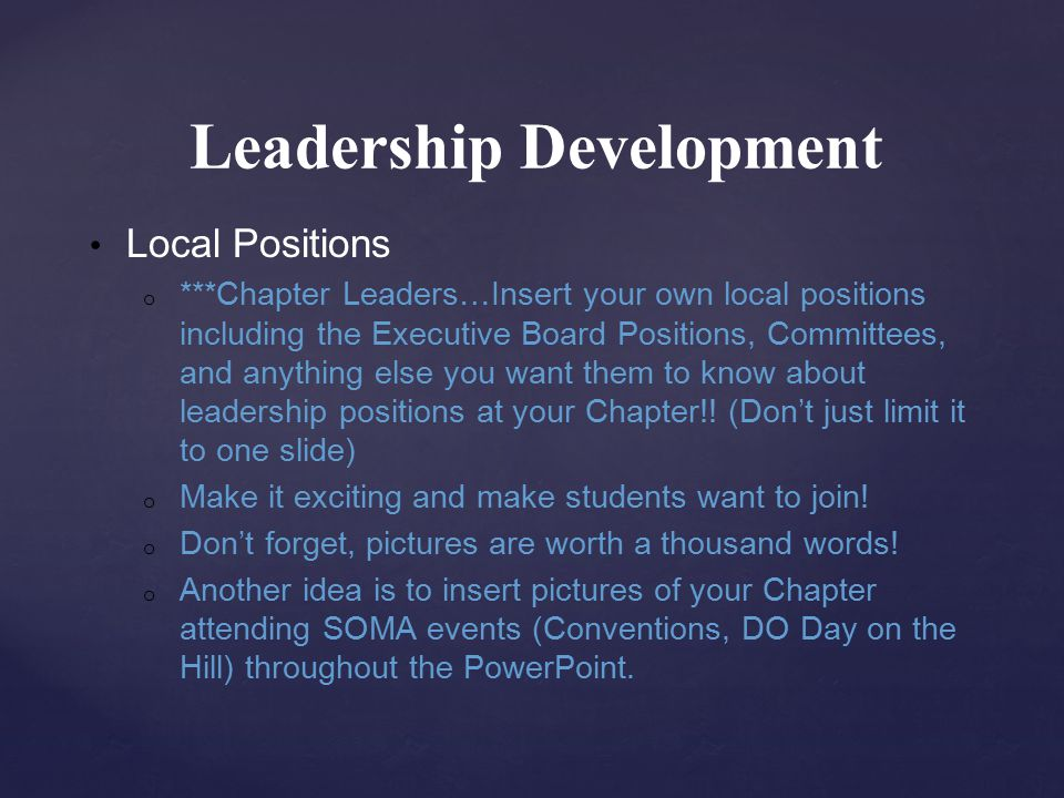 Leadership Development Local Positions o ***Chapter Leaders…Insert your own local positions including the Executive Board Positions, Committees, and anything else you want them to know about leadership positions at your Chapter!.