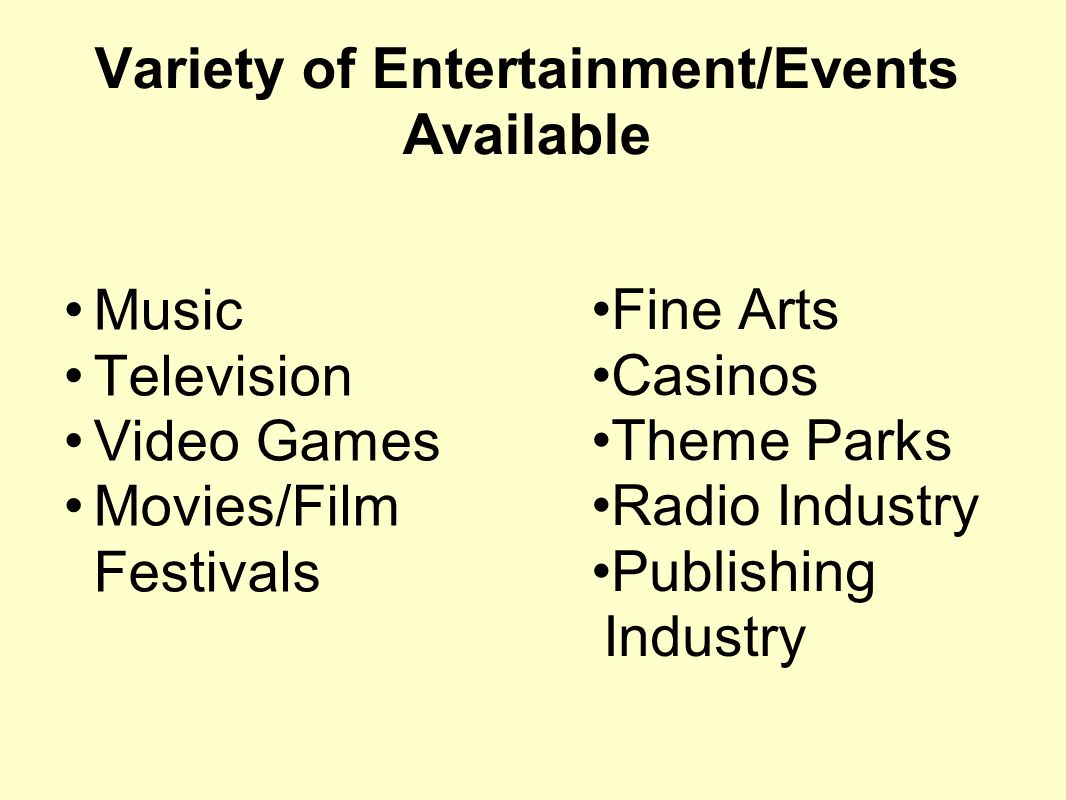 Variety of Entertainment/Events Available Music Television Video Games Movies/Film Festivals Fine Arts Casinos Theme Parks Radio Industry Publishing I