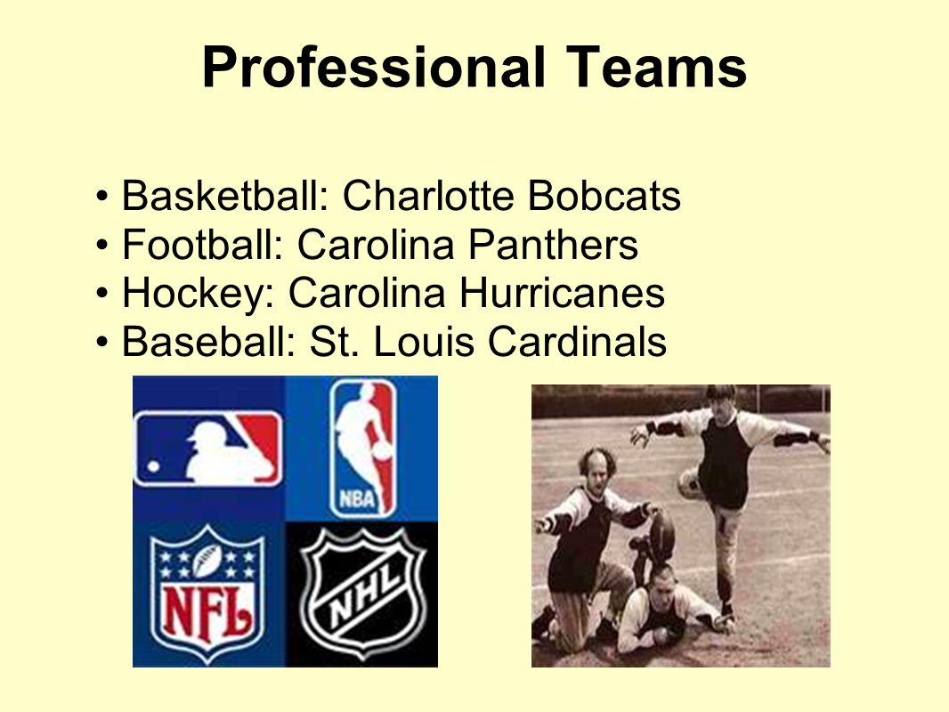 Professional Teams Basketball: Charlotte Bobcats Football: Carolina Panthers Hockey: Carolina Hurricanes Baseball: St. Louis Cardinals