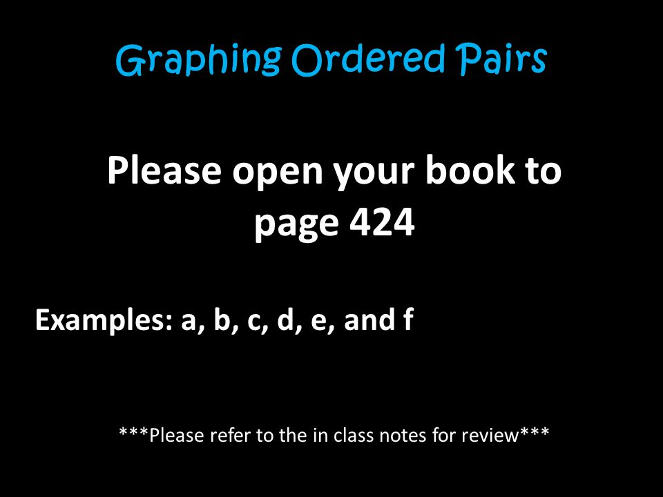 Graphing Ordered Pairs Please open your book to page 424 Examples: a, b, c, d, e, and f ***Please refer to the in class notes for review***