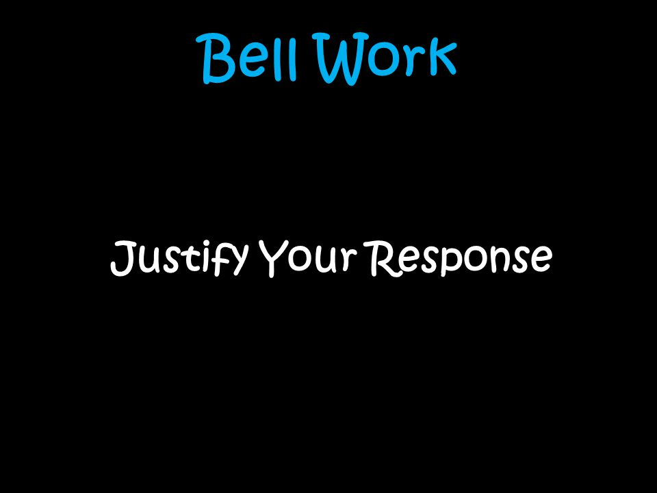 Bell Work Justify Your Response