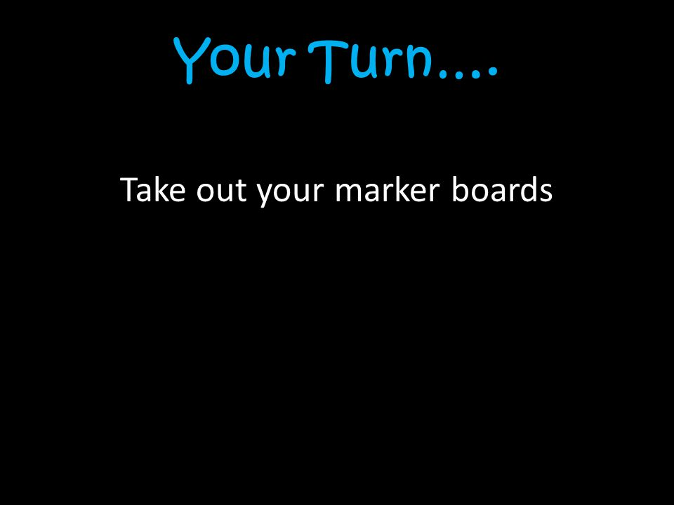 Your Turn…. Take out your marker boards