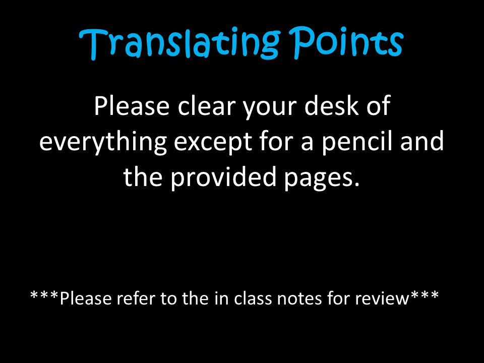 Translating Points Please clear your desk of everything except for a pencil and the provided pages.