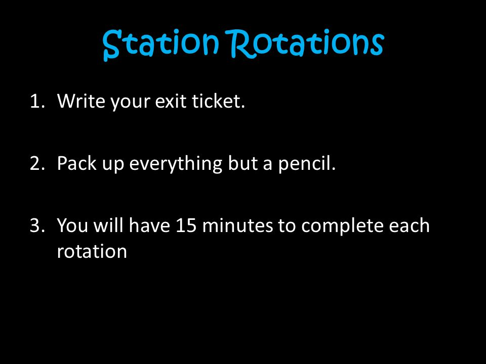 Station Rotations 1.Write your exit ticket. 2.Pack up everything but a pencil. 3.You will have 15 minutes to complete each rotation