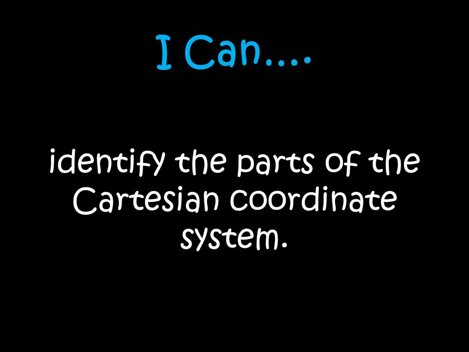 I Can…. identify the parts of the Cartesian coordinate system.