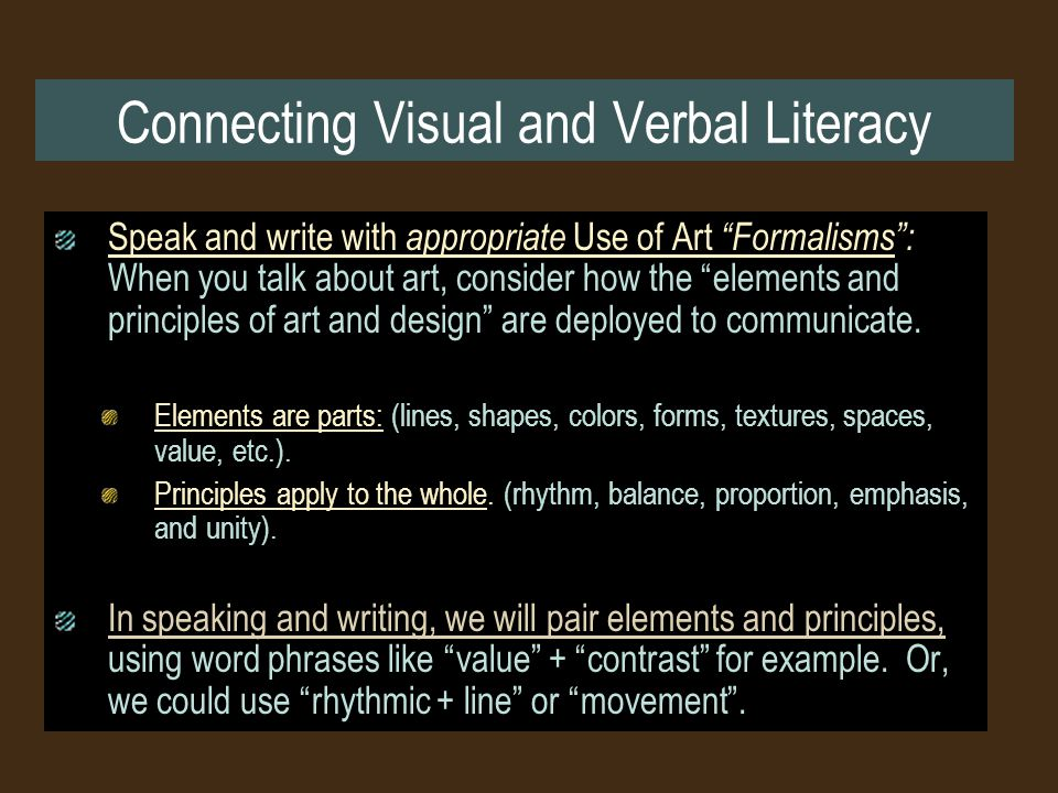 Connecting Visual and Verbal Literacy Speak and write with appropriate Use of Art Formalisms : When you talk about art, consider how the elements and principles of art and design are deployed to communicate.