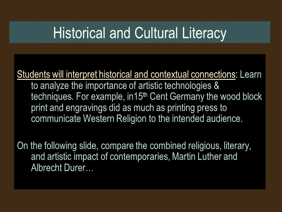 Historical and Cultural Literacy Students will interpret historical and contextual connections: Learn to analyze the importance of artistic technologies & techniques.