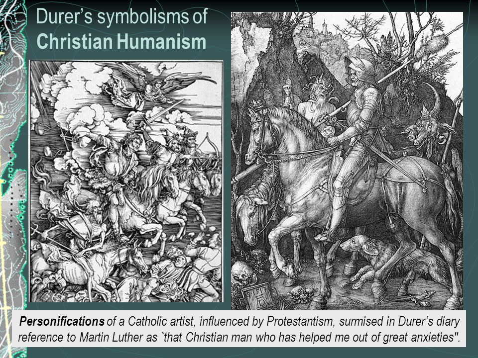Durer's symbolisms of Christian Humanism Personifications of a Catholic artist, influenced by Protestantism, surmised in Durer's diary reference to Martin Luther as `that Christian man who has helped me out of great anxieties .