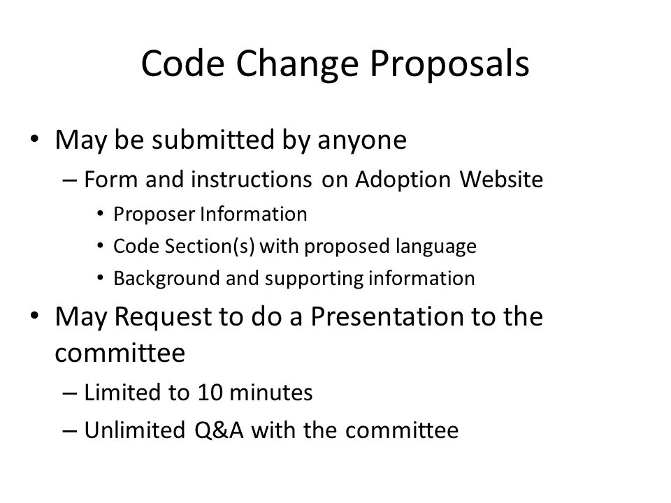 Code Change Proposals May be submitted by anyone – Form and instructions on Adoption Website Proposer Information Code Section(s) with proposed langua