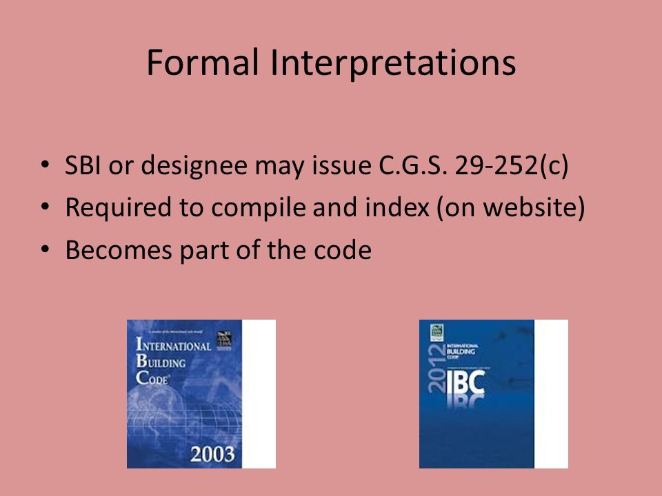 Formal Interpretations SBI or designee may issue C.G.S. 29-252(c) Required to compile and index (on website) Becomes part of the code