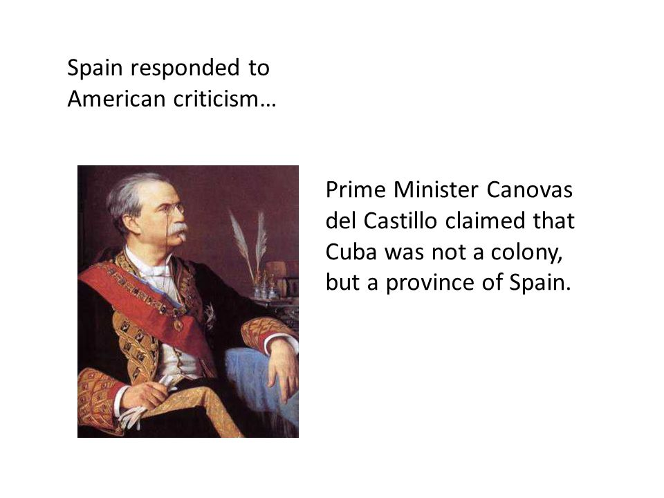 Prime Minister Canovas del Castillo claimed that Cuba was not a colony, but a province of Spain. Spain responded to American criticism…