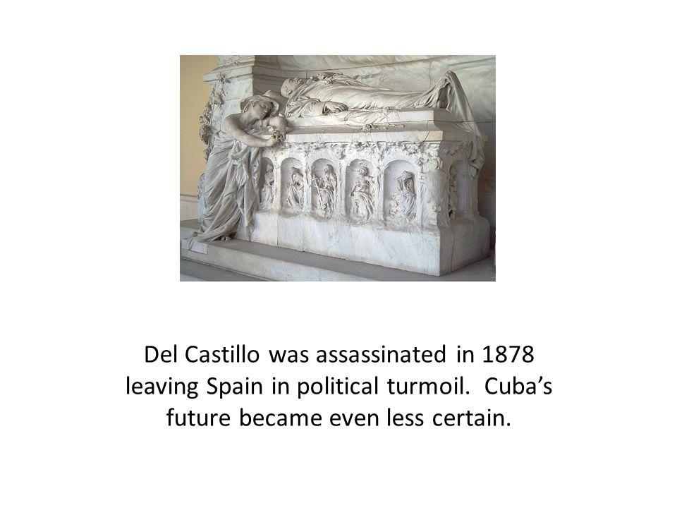 Del Castillo was assassinated in 1878 leaving Spain in political turmoil. Cuba's future became even less certain.