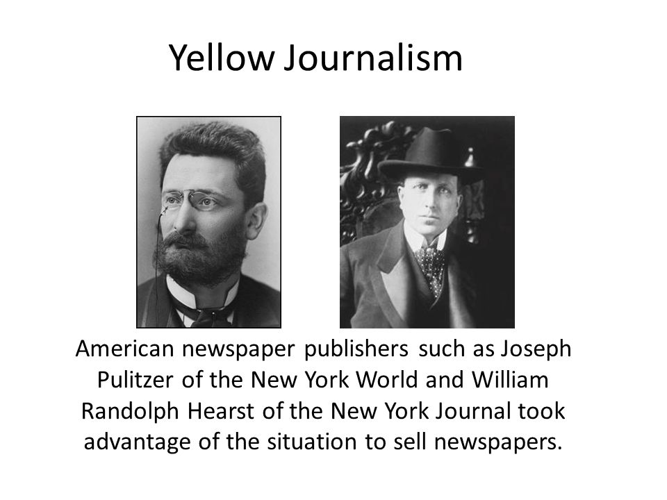 American newspaper publishers such as Joseph Pulitzer of the New York World and William Randolph Hearst of the New York Journal took advantage of the