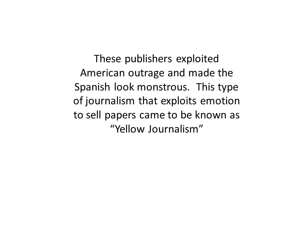 These publishers exploited American outrage and made the Spanish look monstrous. This type of journalism that exploits emotion to sell papers came to