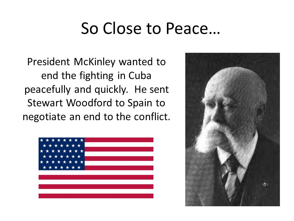 So Close to Peace… President McKinley wanted to end the fighting in Cuba peacefully and quickly. He sent Stewart Woodford to Spain to negotiate an end