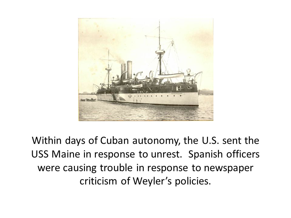 Within days of Cuban autonomy, the U.S. sent the USS Maine in response to unrest. Spanish officers were causing trouble in response to newspaper criti