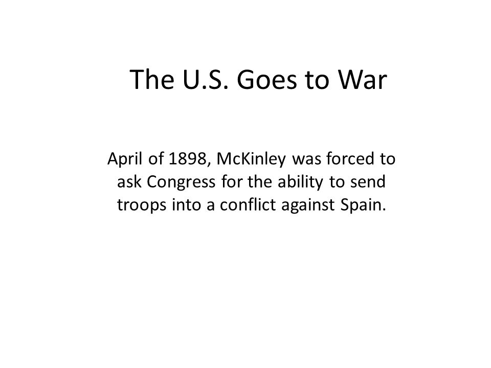 April of 1898, McKinley was forced to ask Congress for the ability to send troops into a conflict against Spain. The U.S. Goes to War