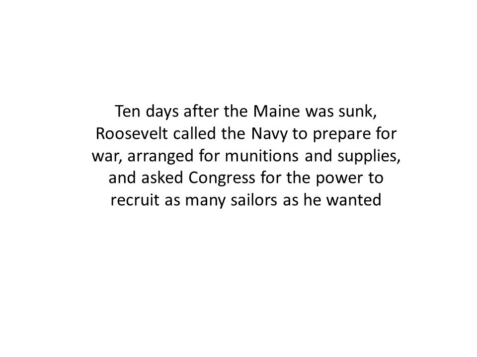 Ten days after the Maine was sunk, Roosevelt called the Navy to prepare for war, arranged for munitions and supplies, and asked Congress for the power