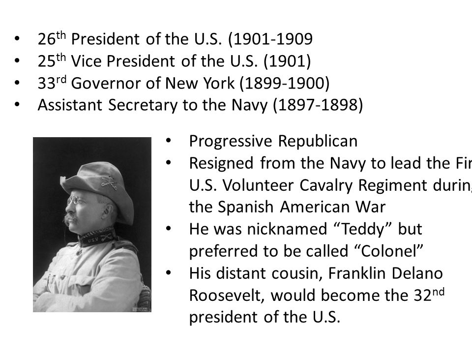 26 th President of the U.S. (1901-1909 25 th Vice President of the U.S. (1901) 33 rd Governor of New York (1899-1900) Assistant Secretary to the Navy