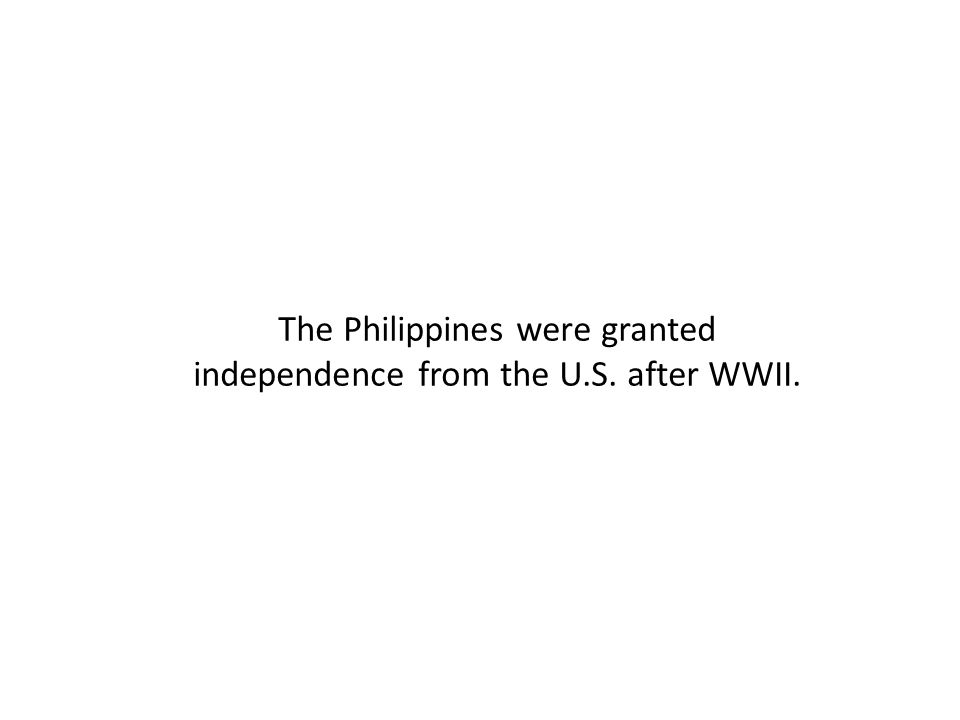 The Philippines were granted independence from the U.S. after WWII.