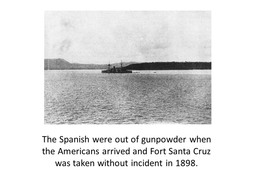 The Spanish were out of gunpowder when the Americans arrived and Fort Santa Cruz was taken without incident in 1898.
