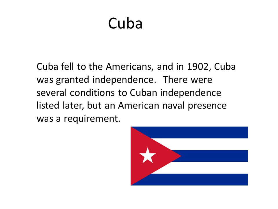Cuba Cuba fell to the Americans, and in 1902, Cuba was granted independence. There were several conditions to Cuban independence listed later, but an