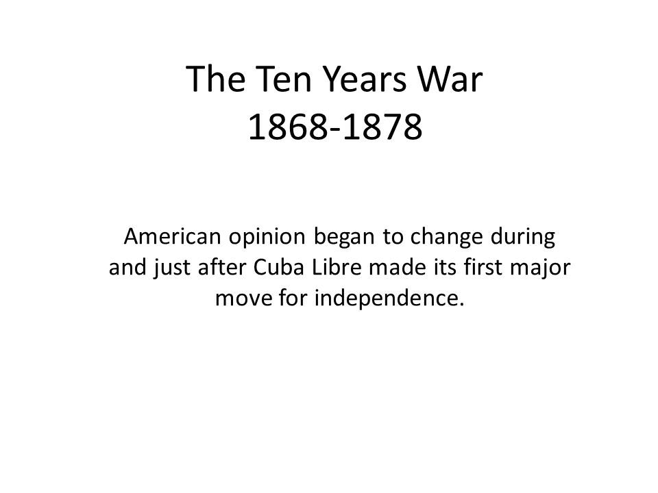 The Ten Years War 1868-1878 American opinion began to change during and just after Cuba Libre made its first major move for independence.