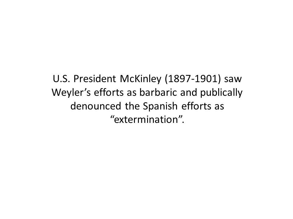"U.S. President McKinley (1897-1901) saw Weyler's efforts as barbaric and publically denounced the Spanish efforts as ""extermination""."