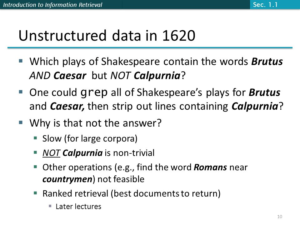 Introduction to Information Retrieval Unstructured data in 1620  Which plays of Shakespeare contain the words Brutus AND Caesar but NOT Calpurnia.