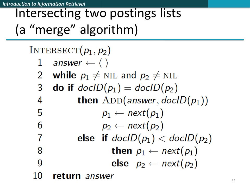 Introduction to Information Retrieval Intersecting two postings lists (a merge algorithm) 33