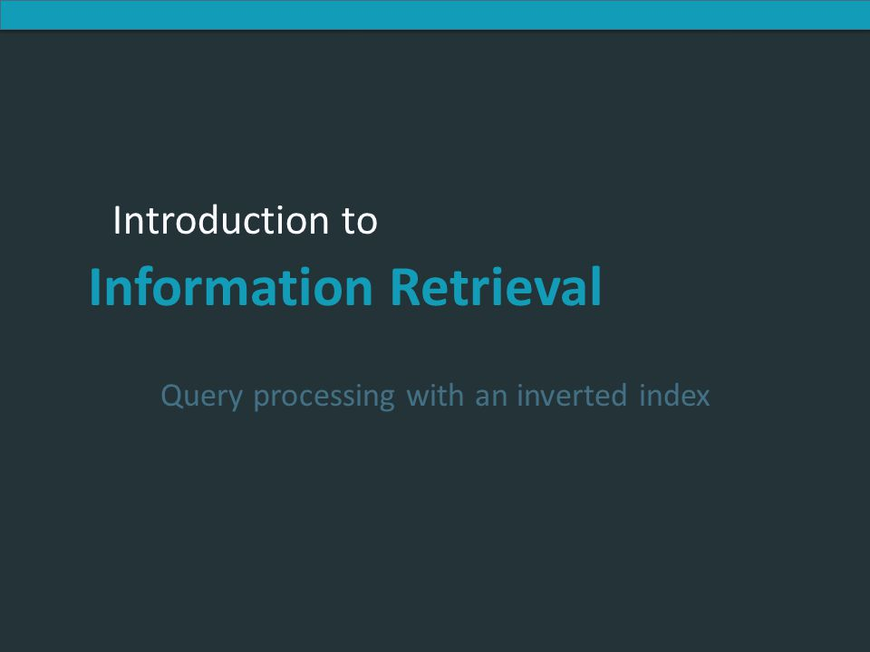 Introduction to Information Retrieval Introduction to Information Retrieval Query processing with an inverted index