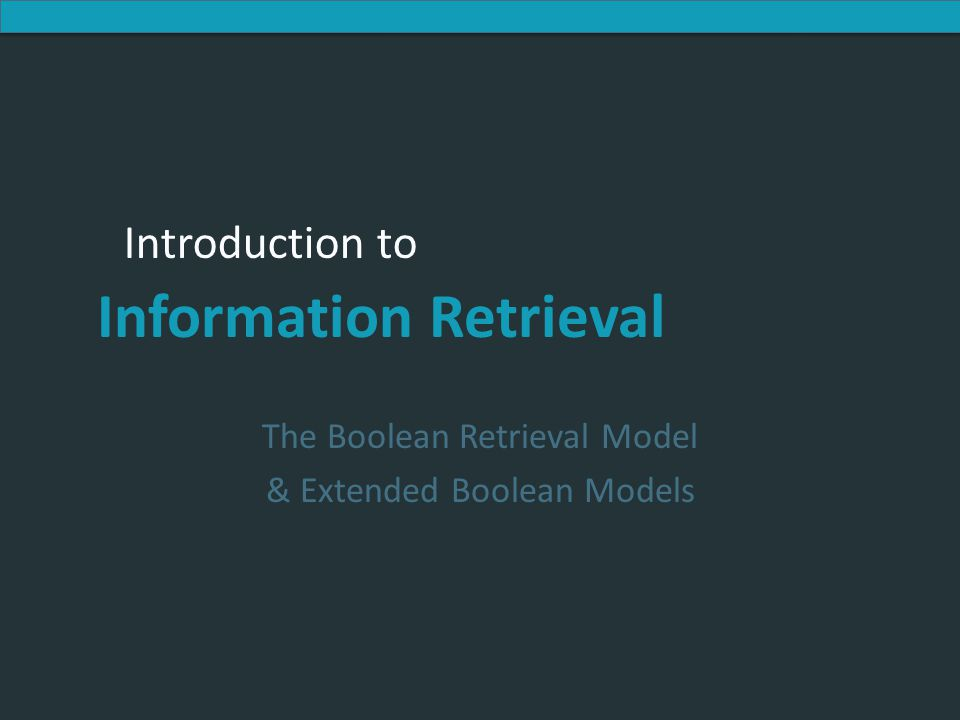 Introduction to Information Retrieval Introduction to Information Retrieval The Boolean Retrieval Model & Extended Boolean Models