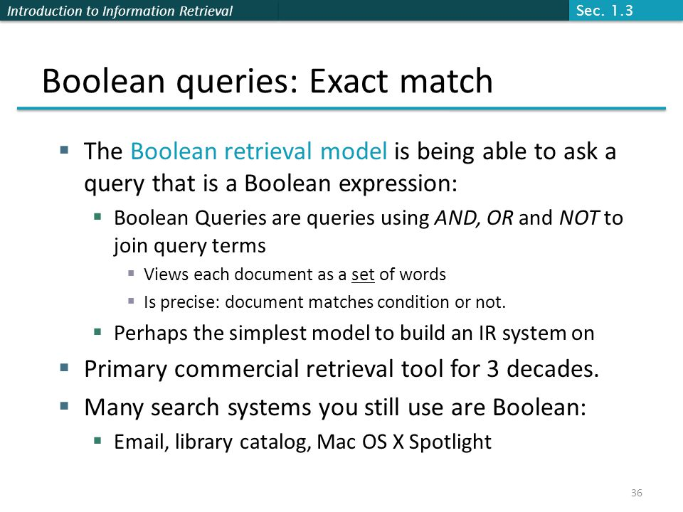 Introduction to Information Retrieval Boolean queries: Exact match  The Boolean retrieval model is being able to ask a query that is a Boolean expression:  Boolean Queries are queries using AND, OR and NOT to join query terms  Views each document as a set of words  Is precise: document matches condition or not.