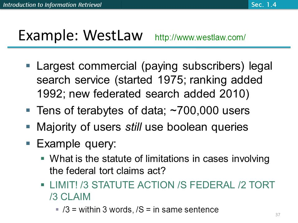 Introduction to Information Retrieval Example: WestLaw http://www.westlaw.com/  Largest commercial (paying subscribers) legal search service (started 1975; ranking added 1992; new federated search added 2010)  Tens of terabytes of data; ~700,000 users  Majority of users still use boolean queries  Example query:  What is the statute of limitations in cases involving the federal tort claims act.