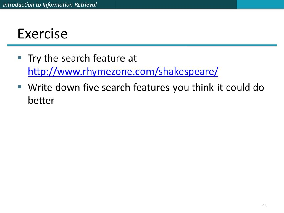 Introduction to Information Retrieval Exercise  Try the search feature at http://www.rhymezone.com/shakespeare/ http://www.rhymezone.com/shakespeare/  Write down five search features you think it could do better 46
