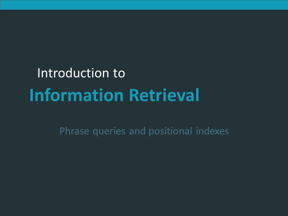 Introduction to Information Retrieval Introduction to Information Retrieval Phrase queries and positional indexes