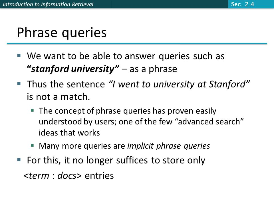 Introduction to Information Retrieval Phrase queries  We want to be able to answer queries such as stanford university – as a phrase  Thus the sentence I went to university at Stanford is not a match.