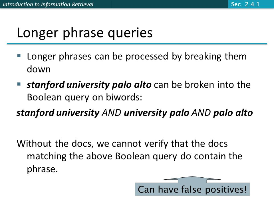 Introduction to Information Retrieval Longer phrase queries  Longer phrases can be processed by breaking them down  stanford university palo alto can be broken into the Boolean query on biwords: stanford university AND university palo AND palo alto Without the docs, we cannot verify that the docs matching the above Boolean query do contain the phrase.