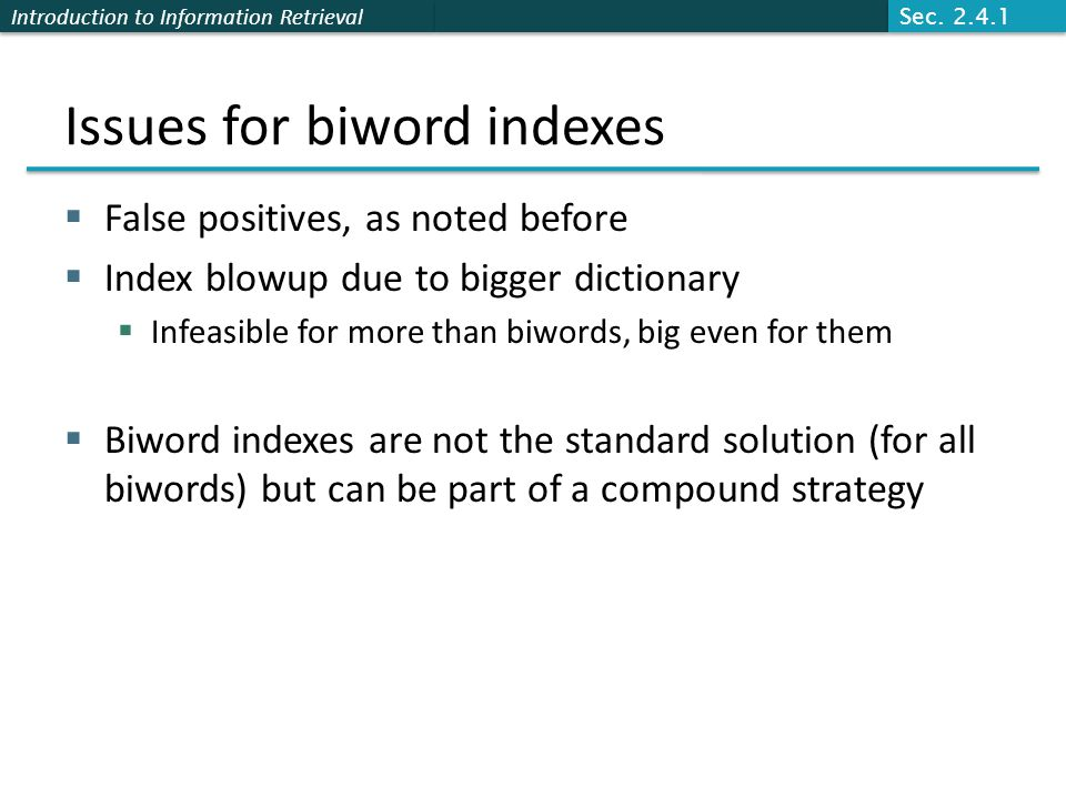 Introduction to Information Retrieval Issues for biword indexes  False positives, as noted before  Index blowup due to bigger dictionary  Infeasible for more than biwords, big even for them  Biword indexes are not the standard solution (for all biwords) but can be part of a compound strategy Sec.