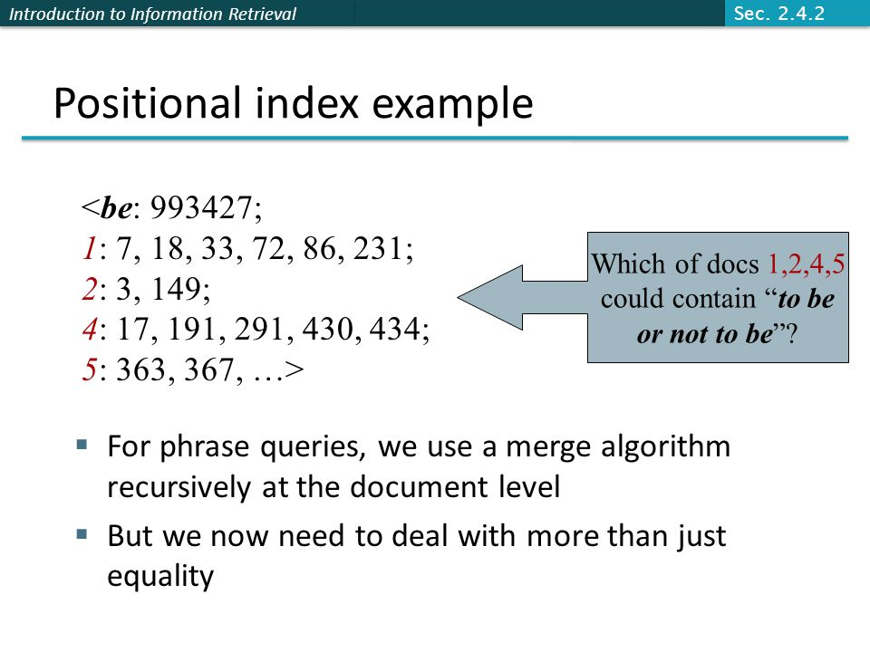 Introduction to Information Retrieval Positional index example  For phrase queries, we use a merge algorithm recursively at the document level  But we now need to deal with more than just equality <be: 993427; 1: 7, 18, 33, 72, 86, 231; 2: 3, 149; 4: 17, 191, 291, 430, 434; 5: 363, 367, …> Which of docs 1,2,4,5 could contain to be or not to be .
